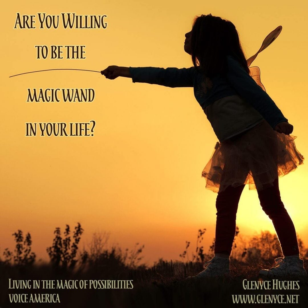 Are You Willing to Be the Magic Wand in Your Life?