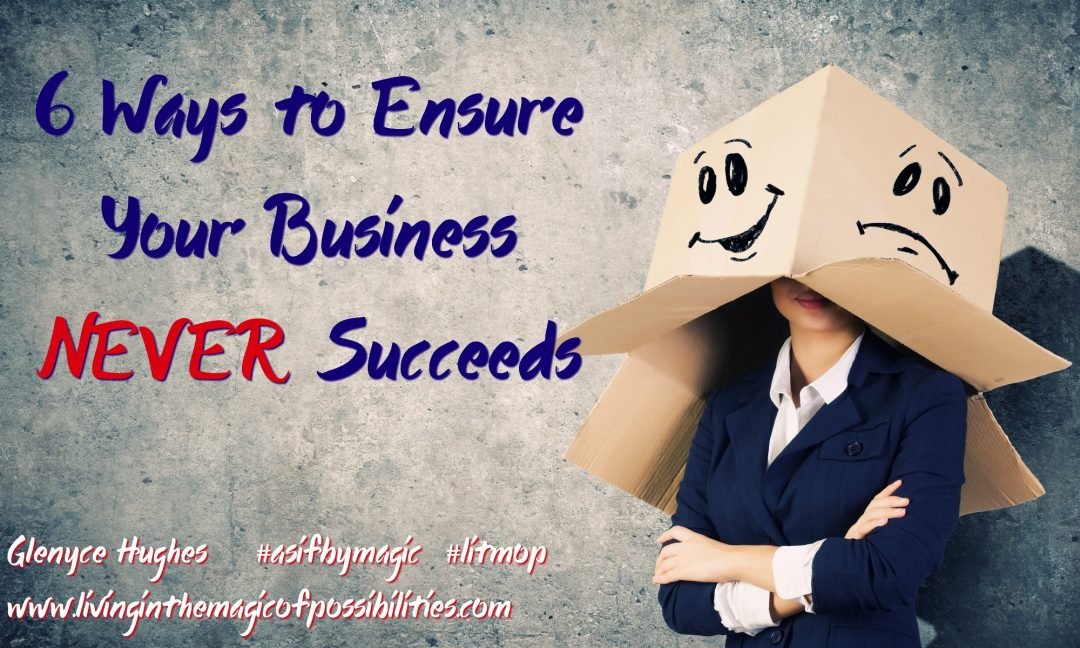 6 Ways to Ensure Your Business Never Succeeds