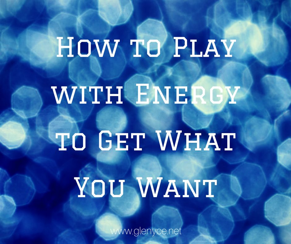 How to Play with Energy to Get What You Want